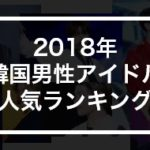 【2018年】韓国男性アイドルメンバー人気ランキングTOP15、1位は誰?